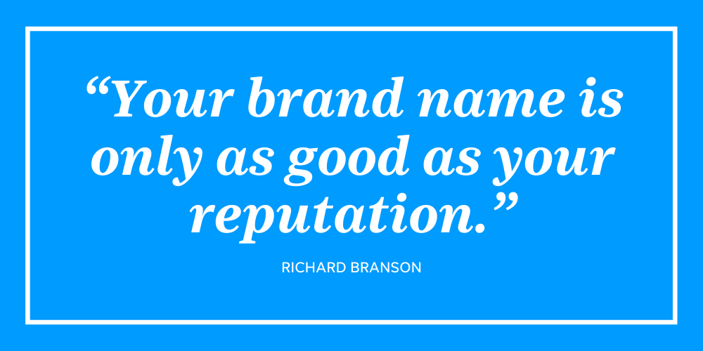 This quote from Richard Branson sums up the importance of a good online reputation - your brand is only as good as your reputation.