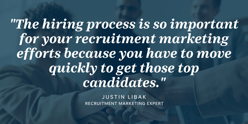 The hiring process is tied to your recruitment marketing efforts because a quick hiring process will enable you to hire top talent.