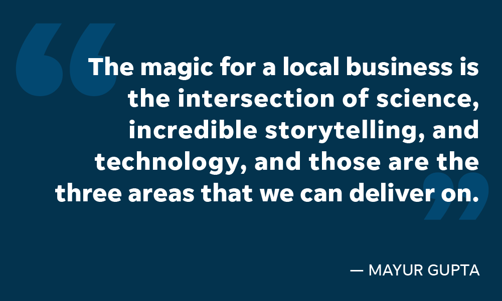 Mayur Gupta says that the magic for a local business comes at the intersection of science and storytelling.