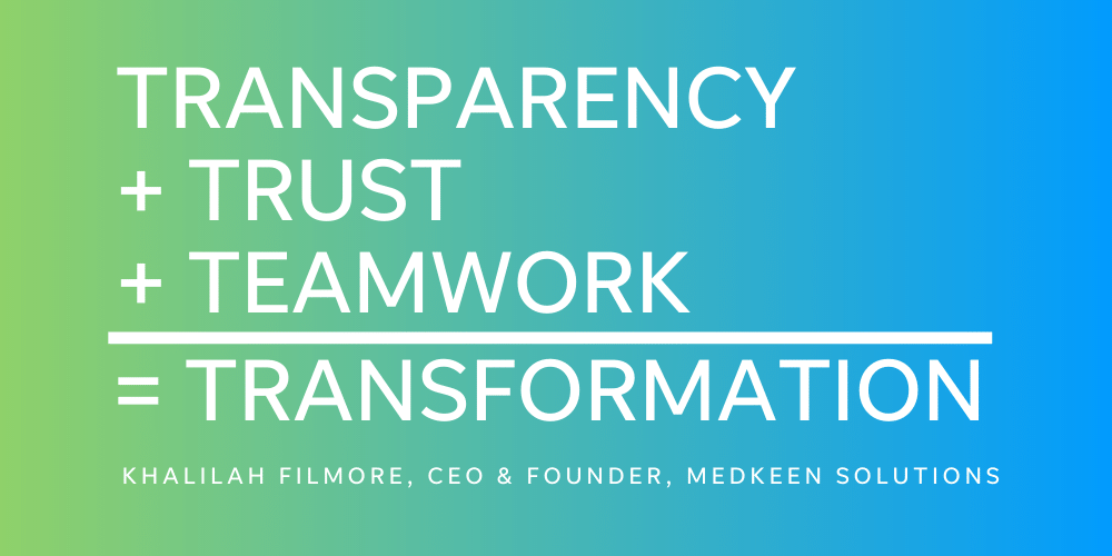 Khalilah Filmore, MEDkeen Solutions CEO & Founder, uses this as her personal mission statement around how to use transparency, trust, and teamwork to transform.